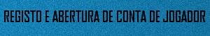 REGISTO E ABERTURA DE CONTA DE JOGADOR
