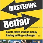Mastering Betfair - How to make serious money trading betting exchanges